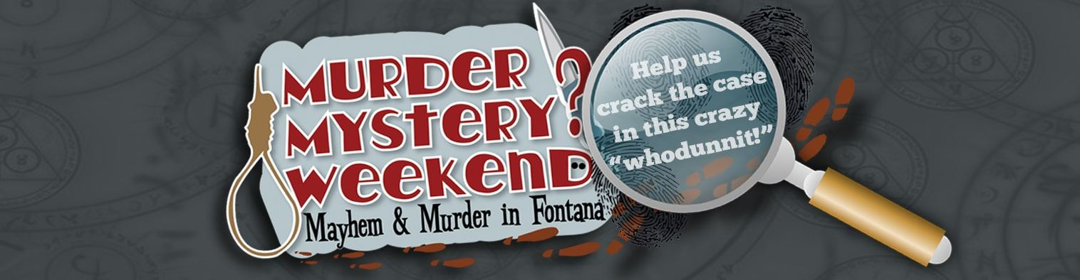 "Murder mystery? Weekend. Mayhem and Murder in Fontana. Help us crack the case in this crazy ""whod"